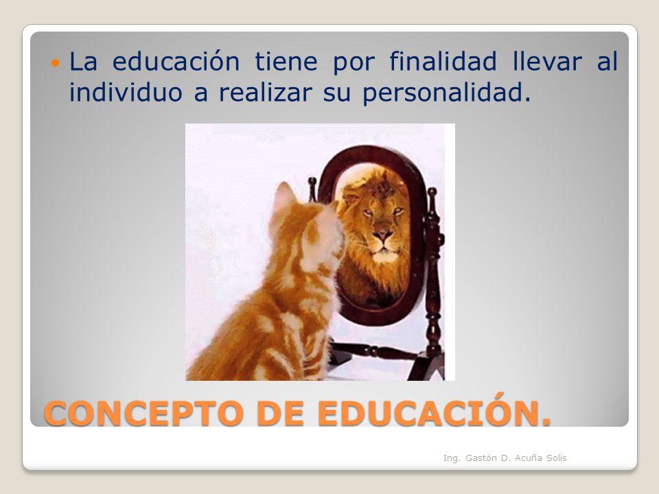CONCEPTO DE EDUCACIÓN. La educación tiene por finalidad llevar al individuo a realizar su personalidad. Ing. Gastón D. Acuña Solis