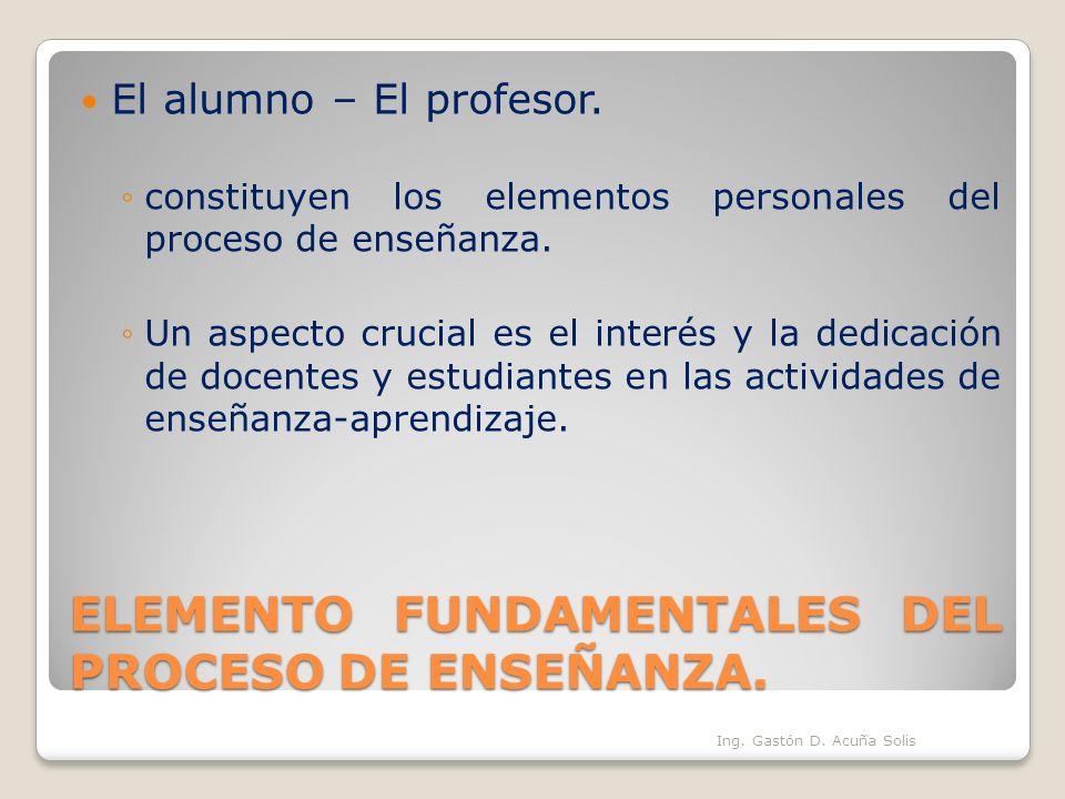 ELEMENTO FUNDAMENTALES DEL PROCESO DE ENSEÑANZA. El alumno – El profesor. constituyen los elementos personales del proceso de enseñanza. Un aspecto cr