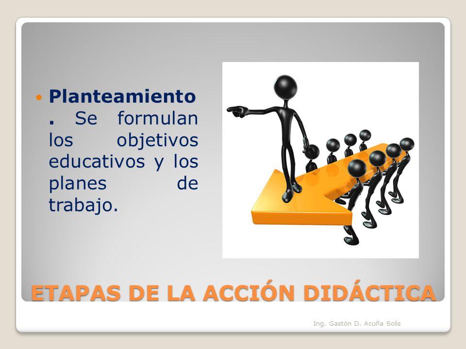 ETAPAS DE LA ACCIÓN DIDÁCTICA Planteamiento. Se formulan los objetivos educativos y los planes de trabajo. Ing. Gastón D. Acuña Solis