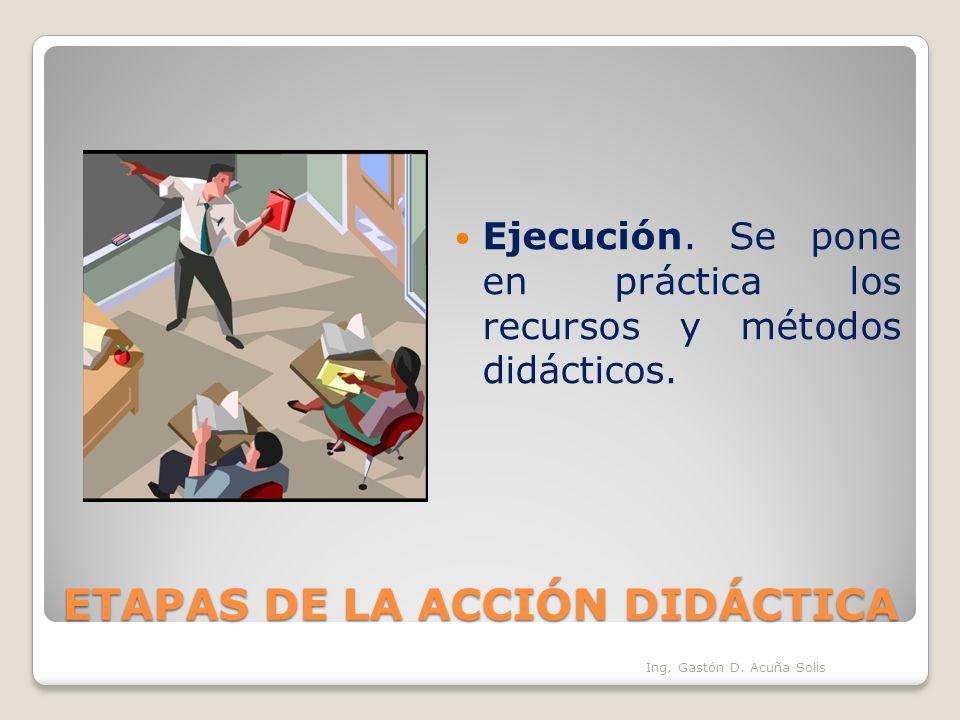 ETAPAS DE LA ACCIÓN DIDÁCTICA Ejecución. Se pone en práctica los recursos y métodos didácticos. Ing. Gastón D. Acuña Solis