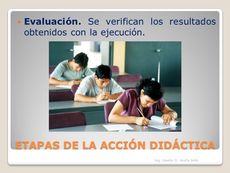 ETAPAS DE LA ACCIÓN DIDÁCTICA Evaluación. Se verifican los resultados obtenidos con la ejecución. Ing. Gastón D. Acuña Solis