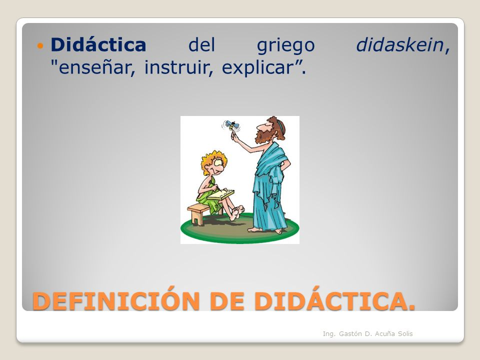 DEFINICIÓN DE DIDÁCTICA. Es el arte de enseñar. Ing. Gastón D. Acuña Solis