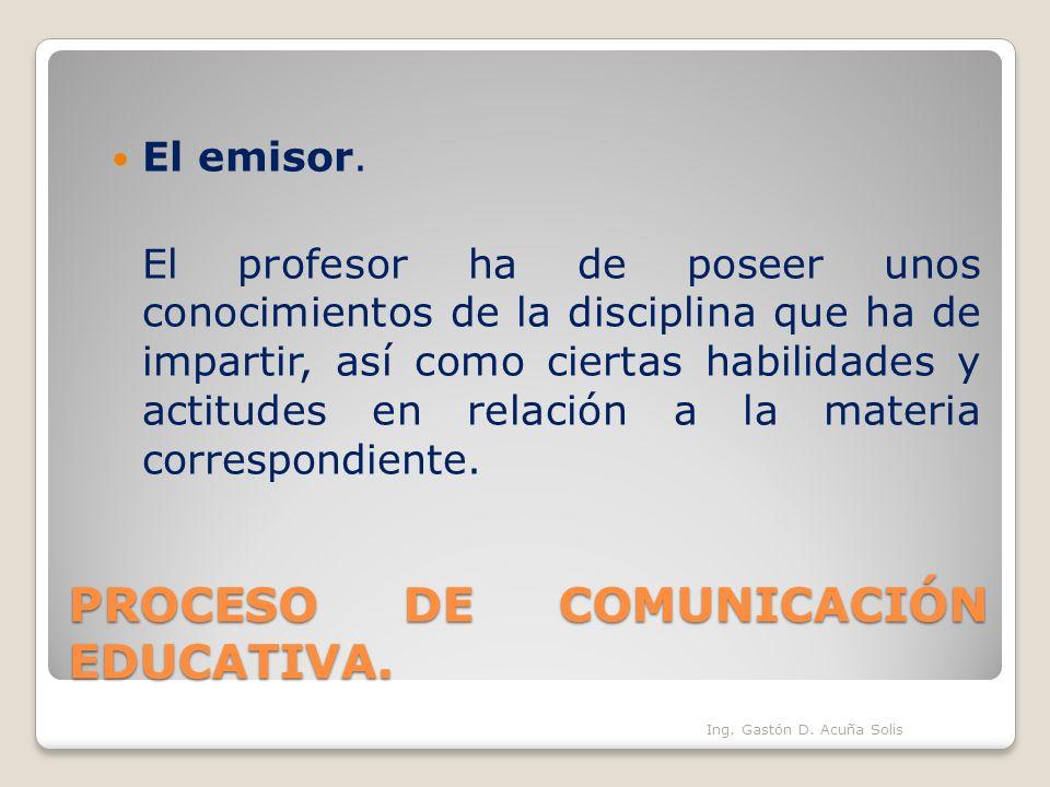 PROCESO DE COMUNICACIÓN EDUCATIVA. El emisor. El profesor ha de poseer unos conocimientos de la disciplina que ha de impartir, así como ciertas habili
