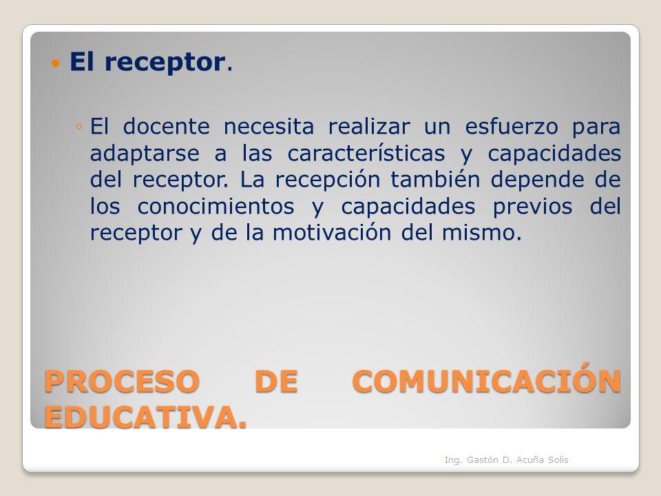 PROCESO DE COMUNICACIÓN EDUCATIVA. El receptor. El docente necesita realizar un esfuerzo para adaptarse a las características y capacidades del recept