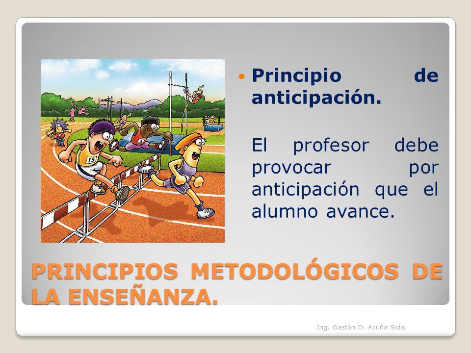 PRINCIPIOS METODOLÓGICOS DE LA ENSEÑANZA. Principio de anticipación. El profesor debe provocar por anticipación que el alumno avance. Ing. Gastón D. A