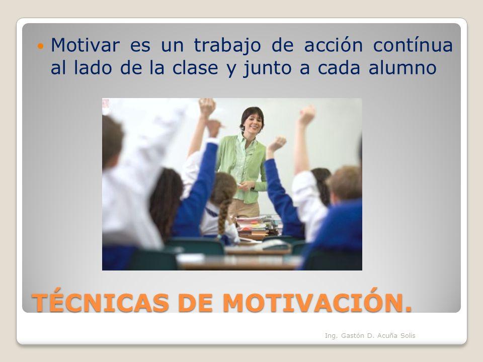TÉCNICAS DE MOTIVACIÓN. Motivar es un trabajo de acción contínua al lado de la clase y junto a cada alumno Ing. Gastón D. Acuña Solis