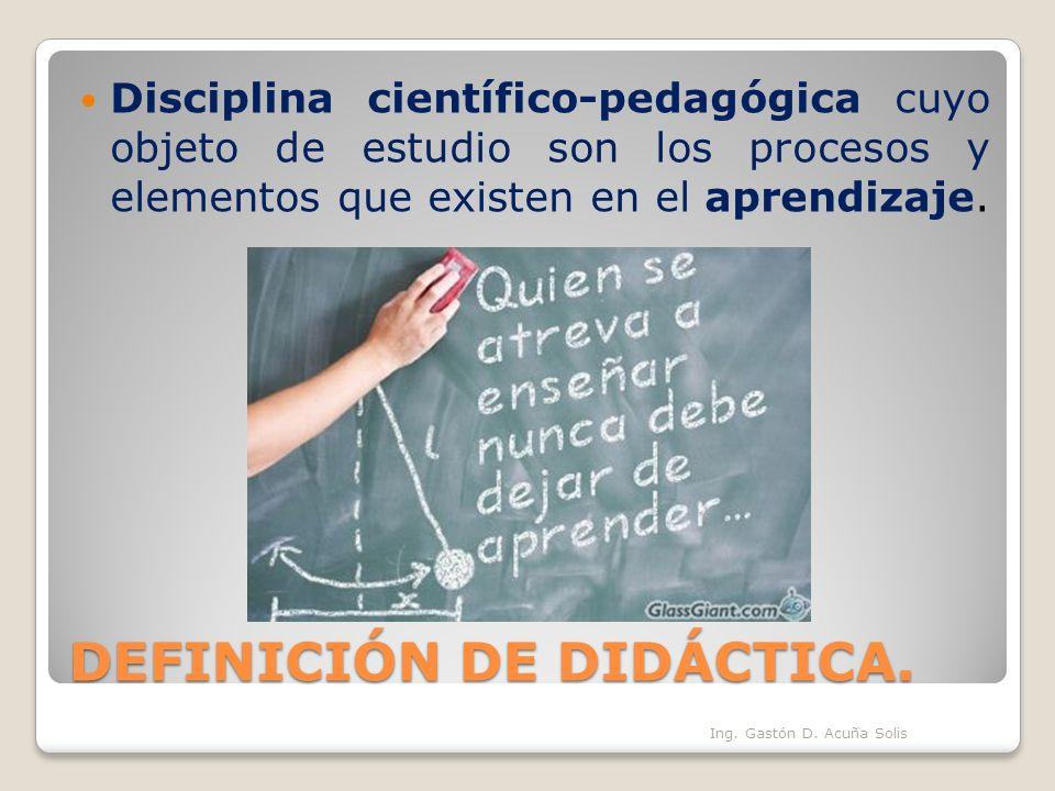 DEFINICIÓN DE DIDÁCTICA. Disciplina científico-pedagógica cuyo objeto de estudio son los procesos y elementos que existen en el aprendizaje. Ing. Gast