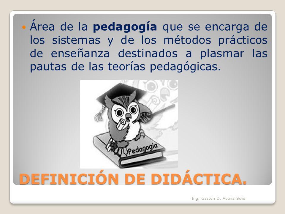 DEFINICIÓN DE DIDÁCTICA. Área de la pedagogía que se encarga de los sistemas y de los métodos prácticos de enseñanza destinados a plasmar las pautas d