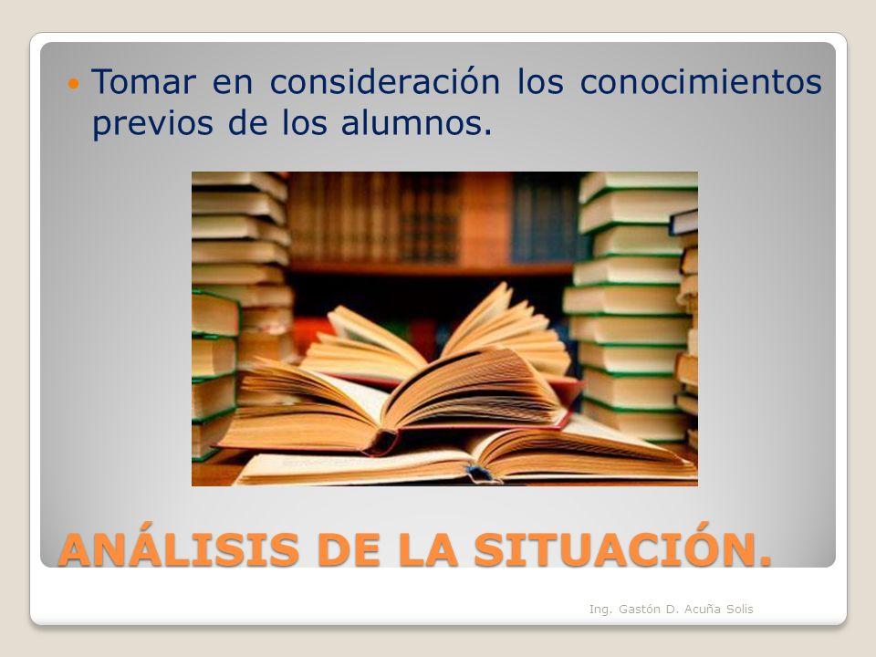 ANÁLISIS DE LA SITUACIÓN. Tomar en consideración los conocimientos previos de los alumnos. Ing. Gastón D. Acuña Solis