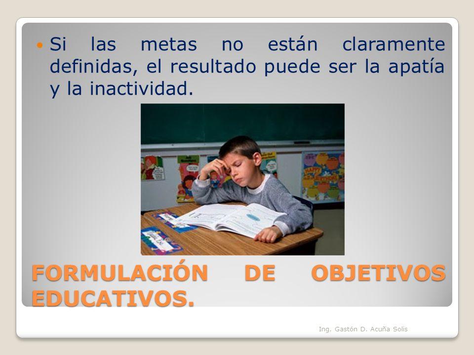 FORMULACIÓN DE OBJETIVOS EDUCATIVOS. Si las metas no están claramente definidas, el resultado puede ser la apatía y la inactividad. Ing. Gastón D. Acu