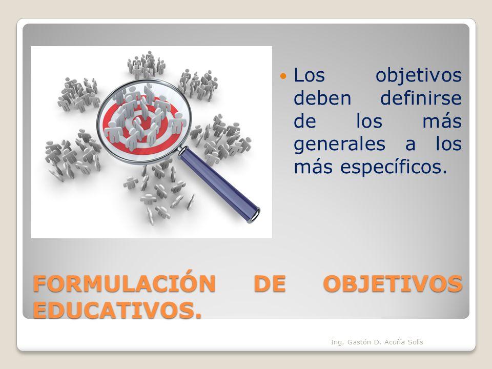 FORMULACIÓN DE OBJETIVOS EDUCATIVOS. Los objetivos deben definirse de los más generales a los más específicos. Ing. Gastón D. Acuña Solis