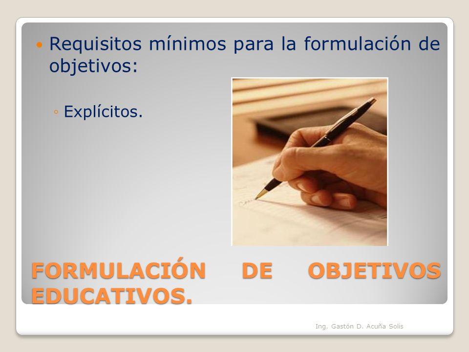 FORMULACIÓN DE OBJETIVOS EDUCATIVOS. Requisitos mínimos para la formulación de objetivos: Explícitos. Ing. Gastón D. Acuña Solis