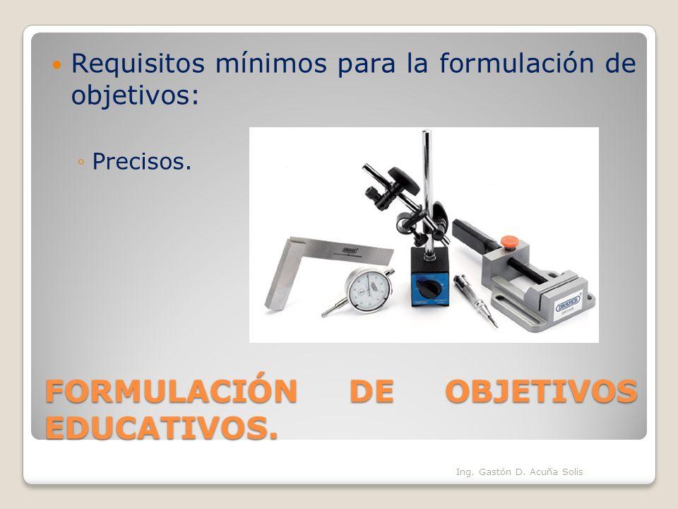 FORMULACIÓN DE OBJETIVOS EDUCATIVOS. Requisitos mínimos para la formulación de objetivos: Precisos. Ing. Gastón D. Acuña Solis