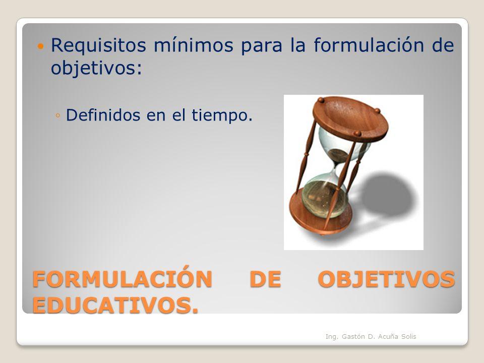 FORMULACIÓN DE OBJETIVOS EDUCATIVOS. Requisitos mínimos para la formulación de objetivos: Definidos en el tiempo. Ing. Gastón D. Acuña Solis