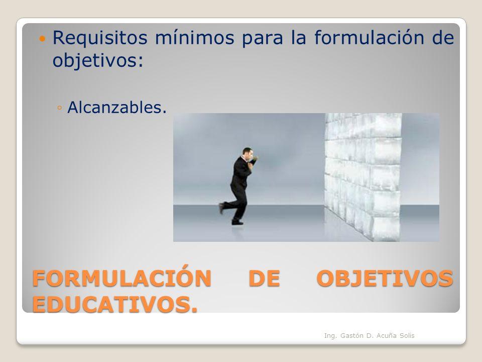 FORMULACIÓN DE OBJETIVOS EDUCATIVOS. Requisitos mínimos para la formulación de objetivos: Alcanzables. Ing. Gastón D. Acuña Solis