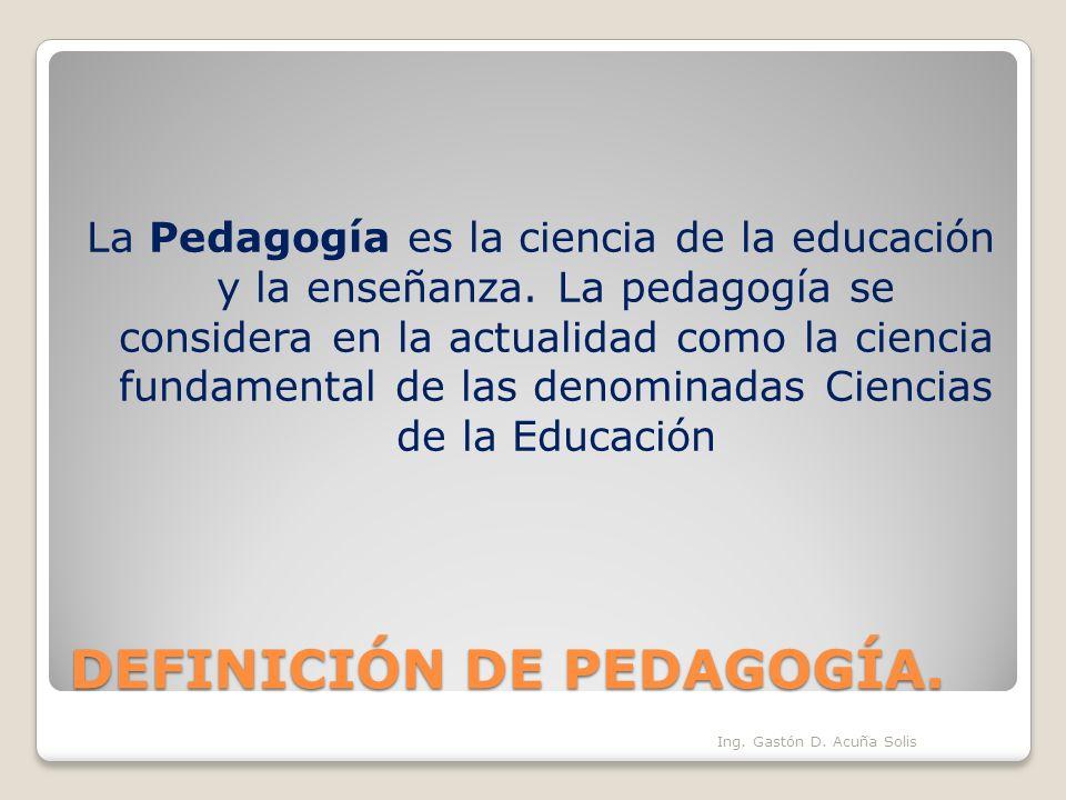 DEFINICIÓN DE PEDAGOGÍA. La Pedagogía es la ciencia de la educación y la enseñanza. La pedagogía se considera en la actualidad como la ciencia fundame