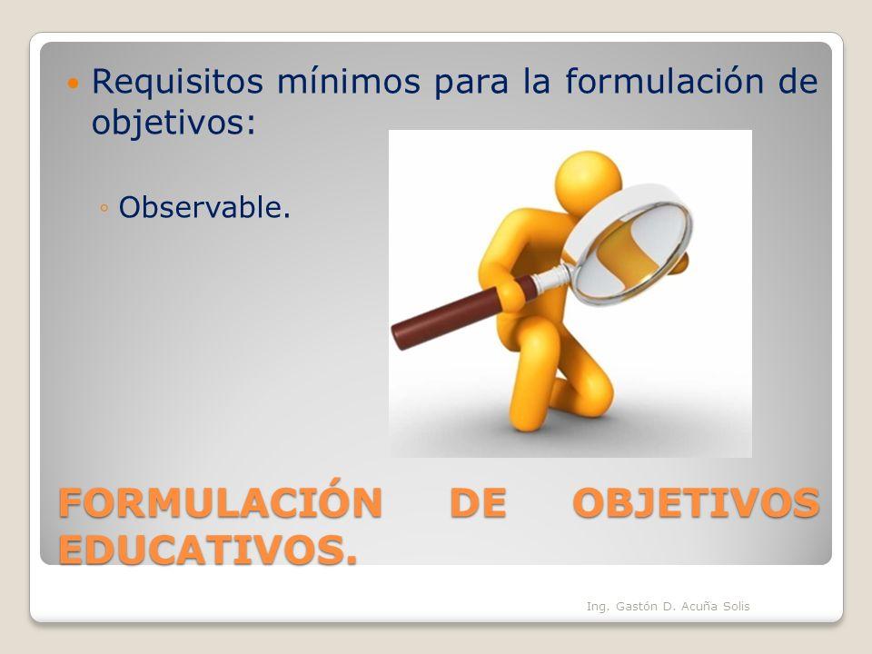 FORMULACIÓN DE OBJETIVOS EDUCATIVOS. Requisitos mínimos para la formulación de objetivos: Observable. Ing. Gastón D. Acuña Solis