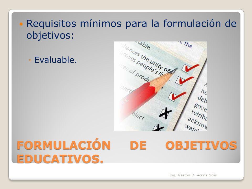FORMULACIÓN DE OBJETIVOS EDUCATIVOS. Requisitos mínimos para la formulación de objetivos: Evaluable. Ing. Gastón D. Acuña Solis