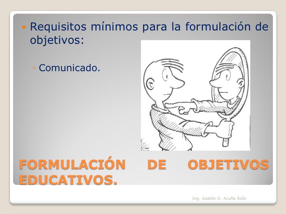 FORMULACIÓN DE OBJETIVOS EDUCATIVOS. Requisitos mínimos para la formulación de objetivos: Comunicado. Ing. Gastón D. Acuña Solis
