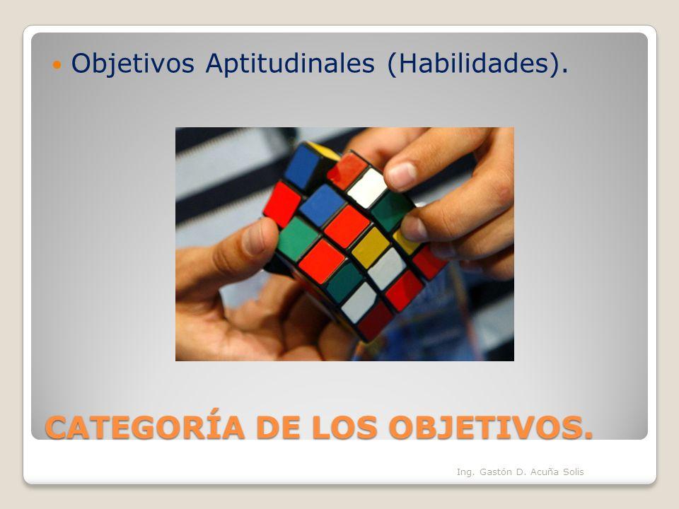 CATEGORÍA DE LOS OBJETIVOS. Objetivos Aptitudinales (Habilidades). Ing. Gastón D. Acuña Solis