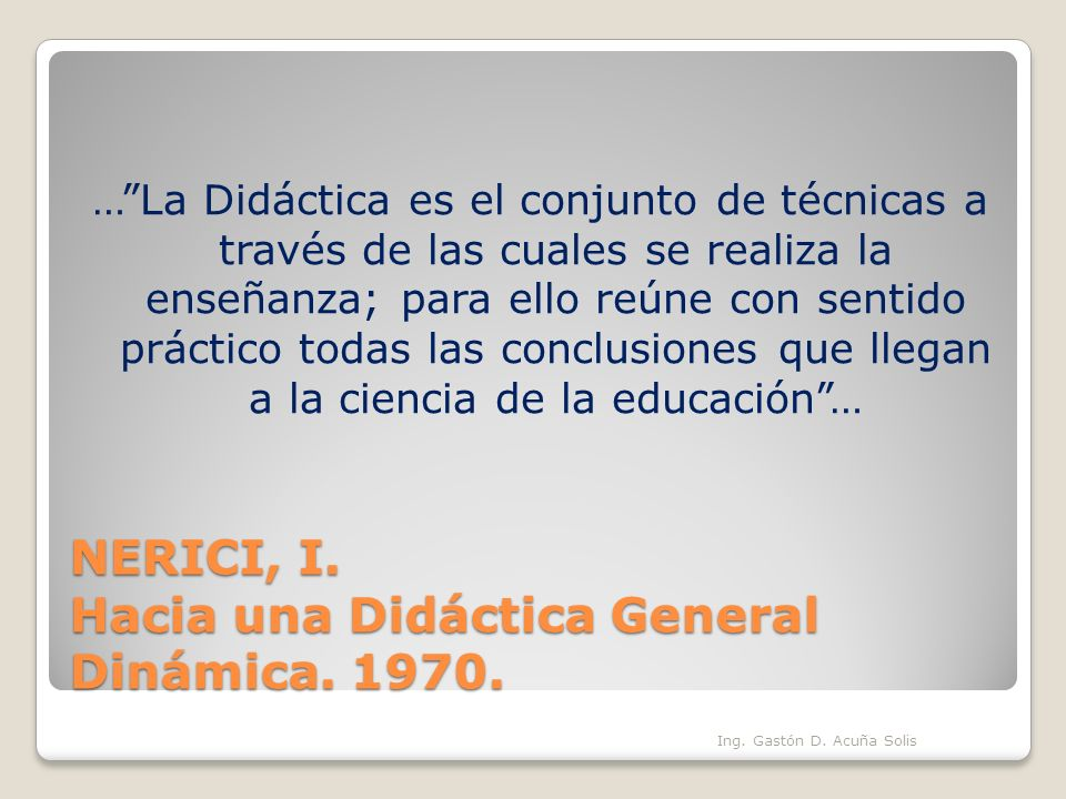 NERICI, I. Hacia una Didáctica General Dinámica. 1970. …La Didáctica es el conjunto de técnicas a través de las cuales se realiza la enseñanza; para e