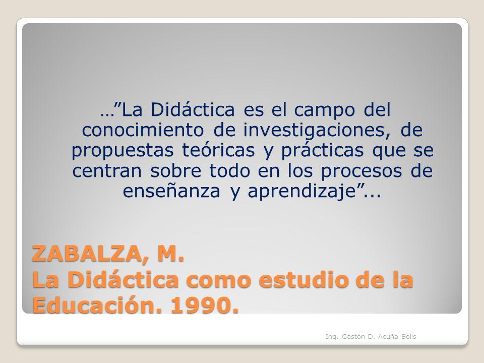 ZABALZA, M. La Didáctica como estudio de la Educación. 1990. …La Didáctica es el campo del conocimiento de investigaciones, de propuestas teóricas y p