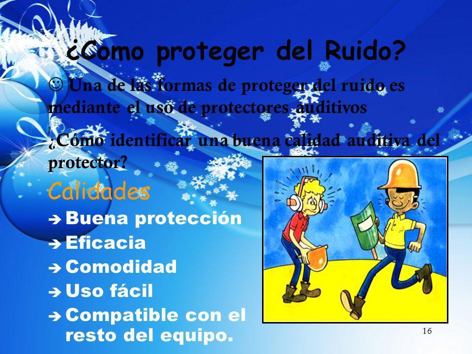 16 ¿Como proteger del Ruido? Calidades è Buena protección è Eficacia è Comodidad è Uso fácil è Compatible con el resto del equipo. Una de las formas d