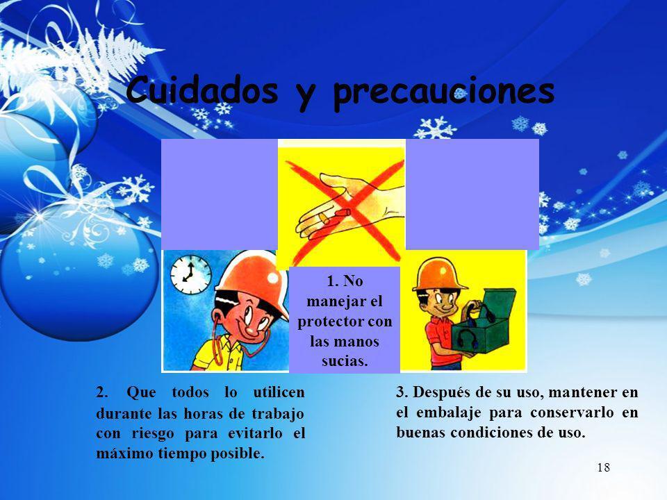 18 Cuidados y precauciones 1. No manejar el protector con las manos sucias. 2. Que todos lo utilicen durante las horas de trabajo con riesgo para evit