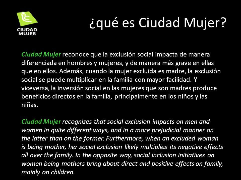 ¿qué es Ciudad Mujer? Ciudad Mujer reconoce que la exclusión social impacta de manera diferenciada en hombres y mujeres, y de manera más grave en ella