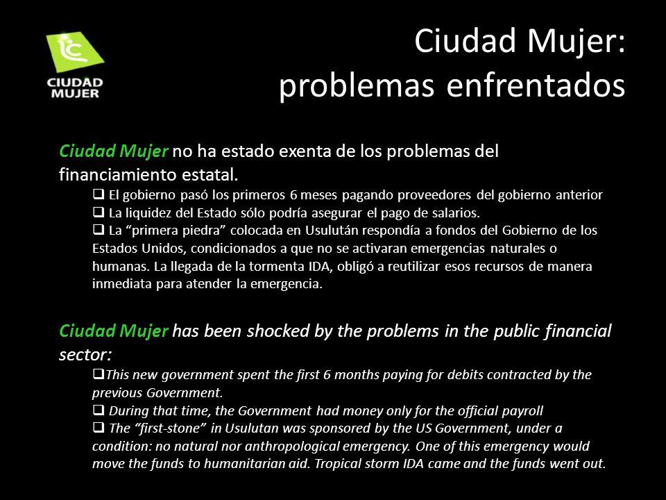 Ciudad Mujer: problemas enfrentados Ciudad Mujer no ha estado exenta de los problemas del financiamiento estatal. El gobierno pasó los primeros 6 mese