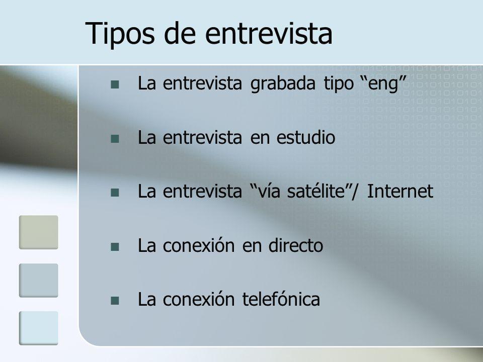 Tipos de entrevista La entrevista grabada tipo eng La entrevista en estudio La entrevista vía satélite/ Internet La conexión en directo La conexión te