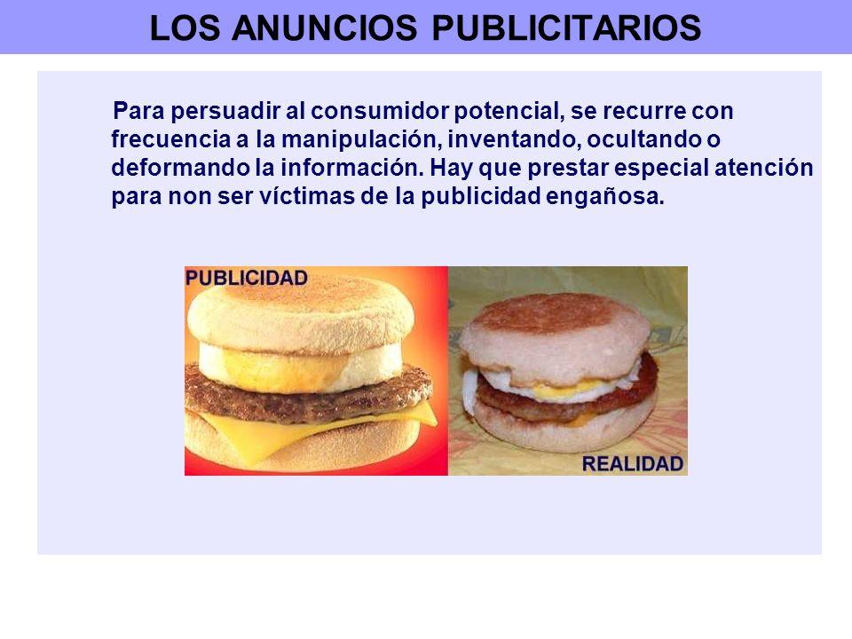 LOS ANUNCIOS PUBLICITARIOS Para persuadir al consumidor potencial, se recurre con frecuencia a la manipulación, inventando, ocultando o deformando la