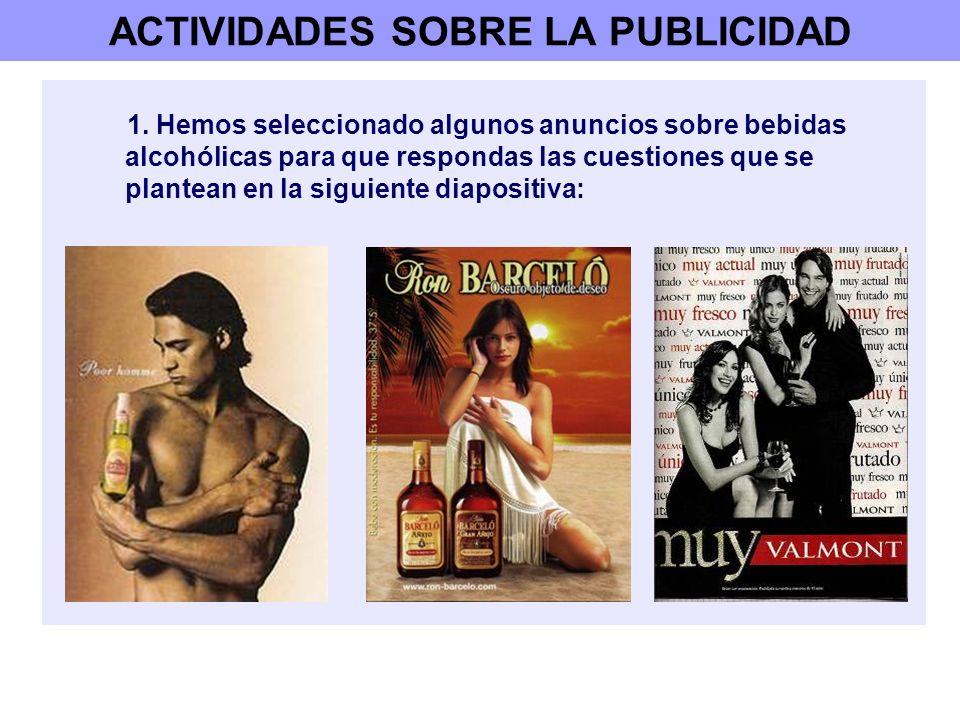 ACTIVIDADES SOBRE LA PUBLICIDAD 1. Hemos seleccionado algunos anuncios sobre bebidas alcohólicas para que respondas las cuestiones que se plantean en