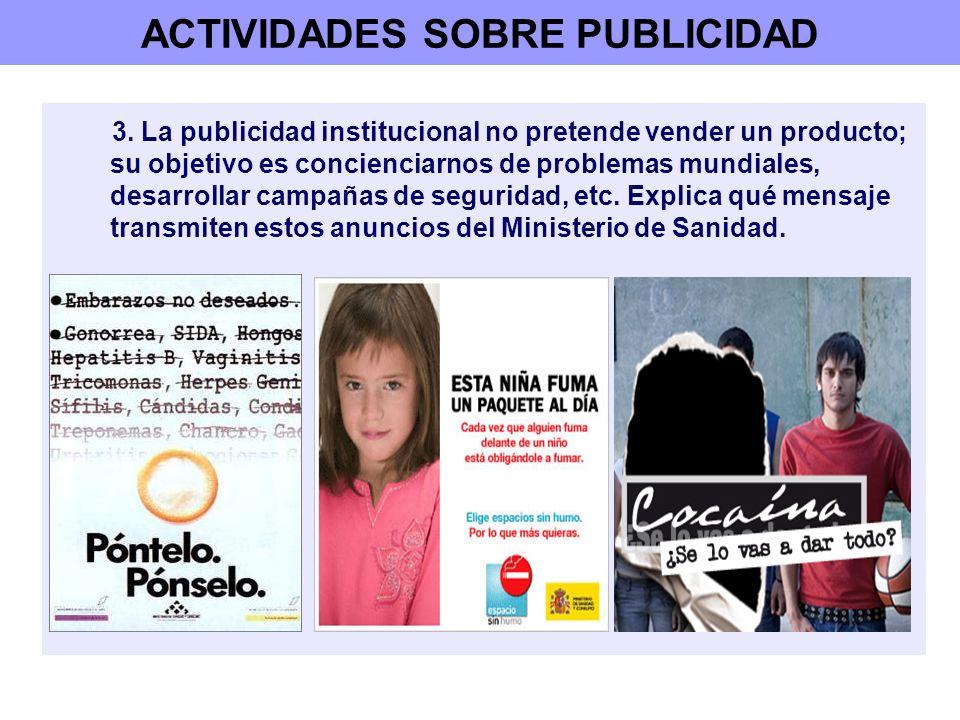 ACTIVIDADES SOBRE PUBLICIDAD 3. La publicidad institucional no pretende vender un producto; su objetivo es concienciarnos de problemas mundiales, desa