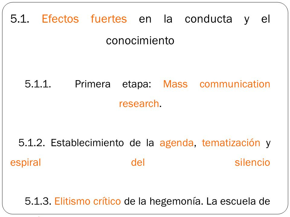 5.1. Efectos fuertes en la conducta y el conocimiento 5.1.1. Primera etapa: Mass communication research. 5.1.2. Establecimiento de la agenda, tematiza