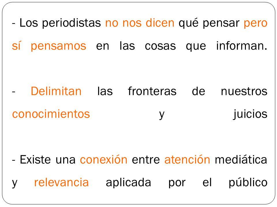 - Los periodistas no nos dicen qué pensar pero sí pensamos en las cosas que informan. - Delimitan las fronteras de nuestros conocimientos y juicios -