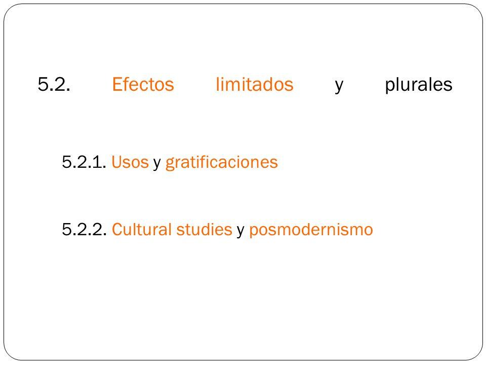 5.2. Efectos limitados y plurales 5.2.1. Usos y gratificaciones 5.2.2. Cultural studies y posmodernismo