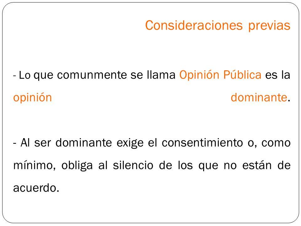 Consideraciones previas - Lo que comunmente se llama Opinión Pública es la opinión dominante. - Al ser dominante exige el consentimiento o, como mínim