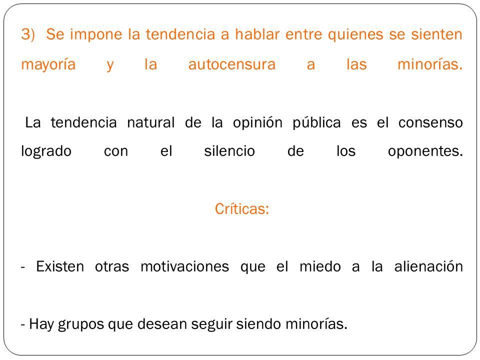 3) Se impone la tendencia a hablar entre quienes se sienten mayoría y la autocensura a las minorías. La tendencia natural de la opinión pública es el