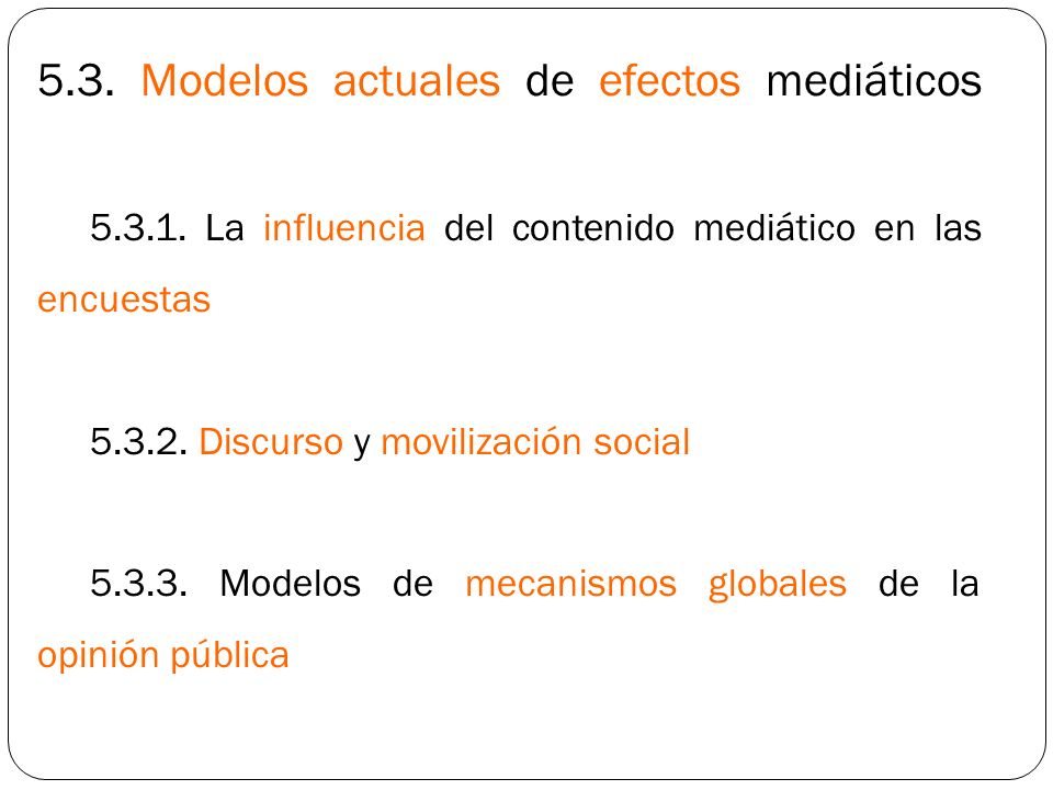 5.3. Modelos actuales de efectos mediáticos 5.3.1. La influencia del contenido mediático en las encuestas 5.3.2. Discurso y movilización social 5.3.3.