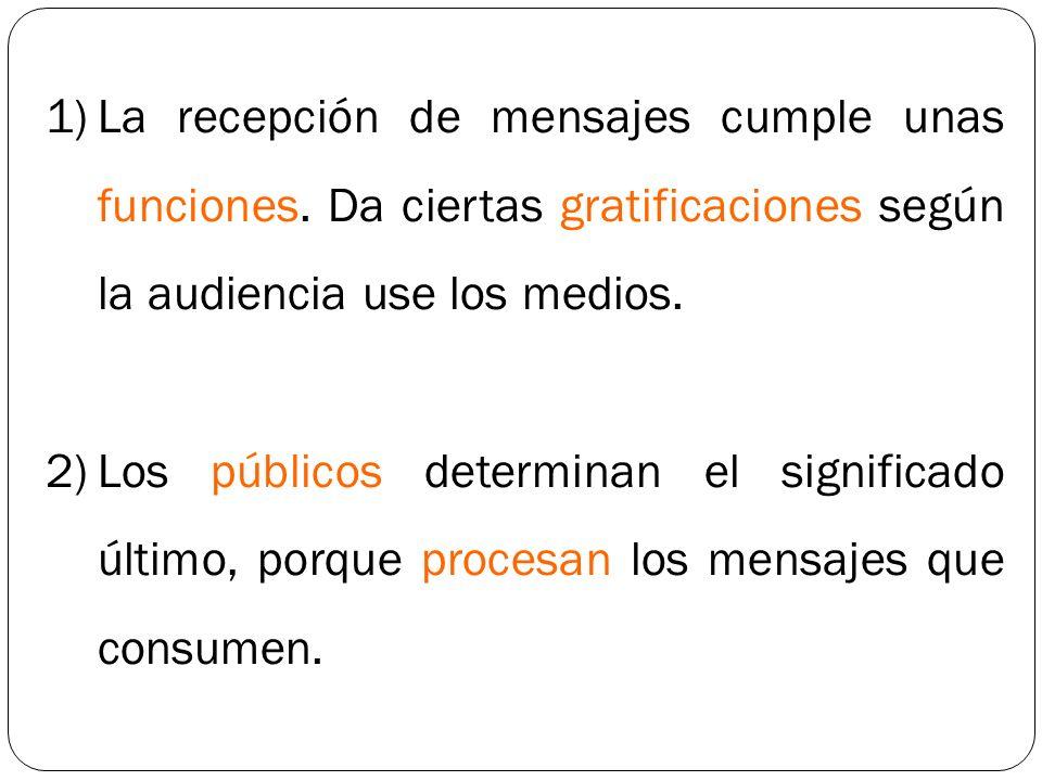 1)La recepción de mensajes cumple unas funciones. Da ciertas gratificaciones según la audiencia use los medios. 2)Los públicos determinan el significa