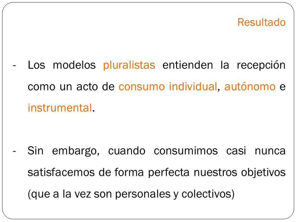 Resultado -Los modelos pluralistas entienden la recepción como un acto de consumo individual, autónomo e instrumental. -Sin embargo, cuando consumimos