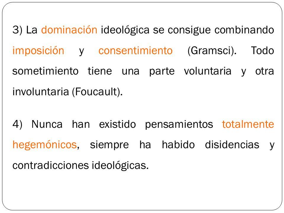 3) La dominación ideológica se consigue combinando imposición y consentimiento (Gramsci). Todo sometimiento tiene una parte voluntaria y otra involunt