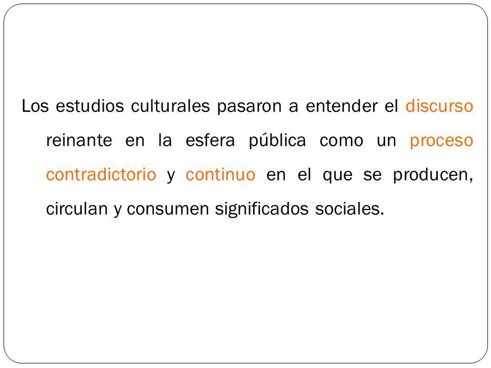Los estudios culturales pasaron a entender el discurso reinante en la esfera pública como un proceso contradictorio y continuo en el que se producen,