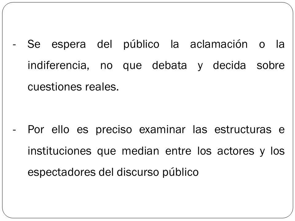 -Se espera del público la aclamación o la indiferencia, no que debata y decida sobre cuestiones reales. -Por ello es preciso examinar las estructuras