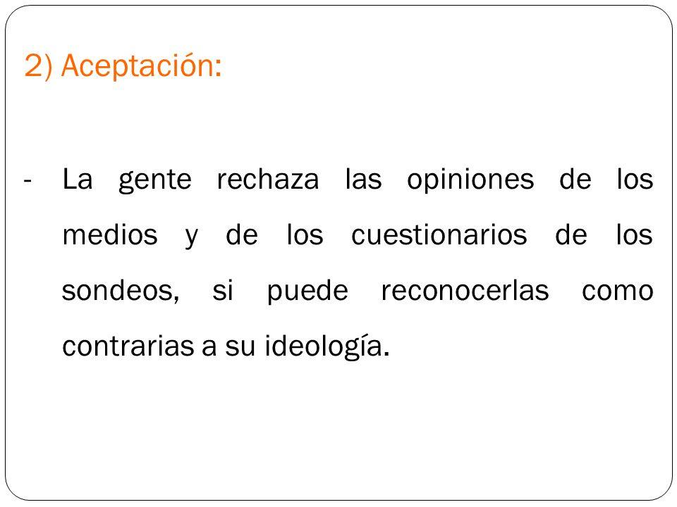2) Aceptación: -La gente rechaza las opiniones de los medios y de los cuestionarios de los sondeos, si puede reconocerlas como contrarias a su ideolog