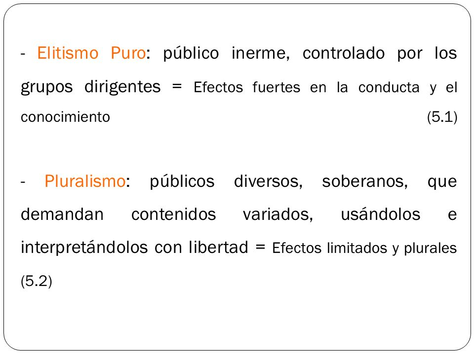 - Elitismo Puro: público inerme, controlado por los grupos dirigentes = Efectos fuertes en la conducta y el conocimiento (5.1) - Pluralismo: públicos