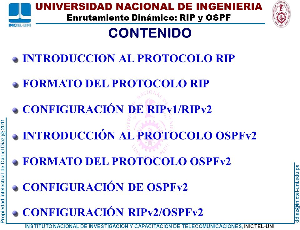UNIVERSIDAD NACIONAL DE INGENIERIA Enrutamiento Dinámico: RIP y OSPF ddiaz@inictel-uni.edu.pe INSTITUTO NACIONAL DE INVESTIGACION Y CAPACITACION DE TELECOMUNICACIONES, INICTEL-UNI Propiedad intelectual de Daniel Díaz @ 2011 Tablas de enrutamiento inicial: Router Rb Rb#show ip route Codes: C - connected, S - static, R - RIP, M - mobile, B - BGP D - EIGRP, EX - EIGRP external, O - OSPF, IA - OSPF inter area N1 - OSPF NSSA external type 1, N2 - OSPF NSSA external type 2 E1 - OSPF external type 1, E2 - OSPF external type 2 i - IS-IS, su - IS-IS summary, L1 - IS-IS level-1, L2 - IS-IS level-2 ia - IS-IS inter area, * - candidate default, U - per-user static route o - ODR, P - periodic downloaded static route Gateway of last resort is not set 40.0.0.0/30 is subnetted, 3 subnets C 40.1.2.0 is directly connected, FastEthernet1/1 C 40.1.2.4 is directly connected, FastEthernet1/0 C 40.1.2.16 is directly connected, FastEthernet2/0 Rb# EJEMPLO DE CONFIGURACIÓN RIPv2