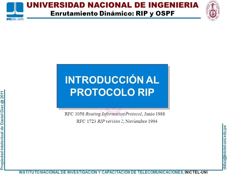 UNIVERSIDAD NACIONAL DE INGENIERIA Enrutamiento Dinámico: RIP y OSPF ddiaz@inictel-uni.edu.pe INSTITUTO NACIONAL DE INVESTIGACION Y CAPACITACION DE TELECOMUNICACIONES, INICTEL-UNI Propiedad intelectual de Daniel Díaz @ 2011 Tablas de enrutamiento inicial: Router Rc EJEMPLO DE CONFIGURACIÓN RIPv2 Rc#show ip route Codes: C - connected, S - static, R - RIP, M - mobile, B - BGP D - EIGRP, EX - EIGRP external, O - OSPF, IA - OSPF inter area N1 - OSPF NSSA external type 1, N2 - OSPF NSSA external type 2 E1 - OSPF external type 1, E2 - OSPF external type 2 i - IS-IS, su - IS-IS summary, L1 - IS-IS level-1, L2 - IS-IS level-2 ia - IS-IS inter area, * - candidate default, U - per-user static route o - ODR, P - periodic downloaded static route Gateway of last resort is not set 200.1.1.0/26 is subnetted, 1 subnets C 200.1.1.64 is directly connected, FastEthernet2/0 40.0.0.0/30 is subnetted, 2 subnets C 40.1.2.8 is directly connected, FastEthernet1/0 C 40.1.2.4 is directly connected, FastEthernet1/1 Rc#
