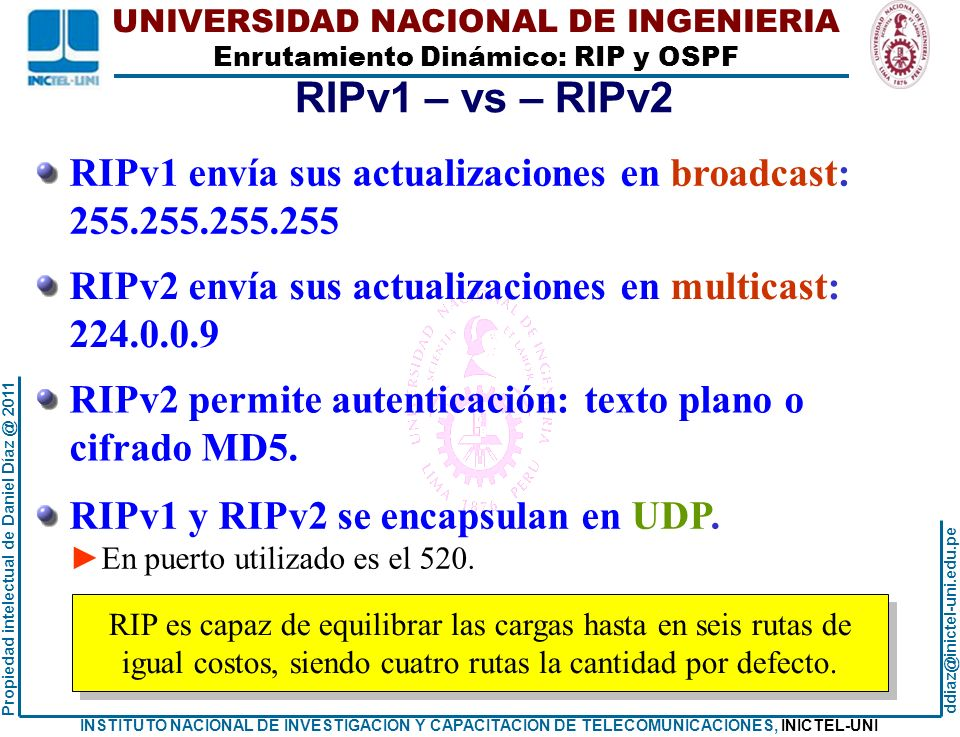 UNIVERSIDAD NACIONAL DE INGENIERIA Enrutamiento Dinámico: RIP y OSPF ddiaz@inictel-uni.edu.pe INSTITUTO NACIONAL DE INVESTIGACION Y CAPACITACION DE TELECOMUNICACIONES, INICTEL-UNI Propiedad intelectual de Daniel Díaz @ 2011 ANALIZANDO TABLAS DE ENRUTAMIENTO Tabla de enrutamiento del Re: Re#show ip route Codes: C - connected, S - static, R - RIP, M - mobile, B - BGP D - EIGRP, EX - EIGRP external, O - OSPF, IA - OSPF inter area N1 - OSPF NSSA external type 1, N2 - OSPF NSSA external type 2 E1 - OSPF external type 1, E2 - OSPF external type 2 i - IS-IS, su - IS-IS summary, L1 - IS-IS level-1, L2 - IS-IS level-2 ia - IS-IS inter area, * - candidate default, U - per-user static route o - ODR, P - periodic downloaded static route Gateway of last resort is not set 200.1.1.0/26 is subnetted, 4 subnets R 200.1.1.192 [120/1] via 40.1.2.21, 00:00:22, FastEthernet1/0 C 200.1.1.128 is directly connected, FastEthernet2/0 R 200.1.1.64 [120/1] via 40.1.2.10, 00:00:27, FastEthernet1/1 R 200.1.1.0 [120/2] via 40.1.2.21, 00:00:22, FastEthernet1/0 40.0.0.0/30 is subnetted, 6 subnets C 40.1.2.8 is directly connected, FastEthernet1/1 R 40.1.2.12 [120/1] via 40.1.2.21, 00:00:22, FastEthernet1/0 R 40.1.2.0 [120/2] via 40.1.2.21, 00:00:22, FastEthernet1/0 [120/2] via 40.1.2.10, 00:00:27, FastEthernet1/1 R 40.1.2.4 [120/1] via 40.1.2.10, 00:00:27, FastEthernet1/1 R 40.1.2.16 [120/1] via 40.1.2.21, 00:00:22, FastEthernet1/0 C 40.1.2.20 is directly connected, FastEthernet1/0 Re# Re#show ip route Codes: C - connected, S - static, R - RIP, M - mobile, B - BGP D - EIGRP, EX - EIGRP external, O - OSPF, IA - OSPF inter area N1 - OSPF NSSA external type 1, N2 - OSPF NSSA external type 2 E1 - OSPF external type 1, E2 - OSPF external type 2 i - IS-IS, su - IS-IS summary, L1 - IS-IS level-1, L2 - IS-IS level-2 ia - IS-IS inter area, * - candidate default, U - per-user static route o - ODR, P - periodic downloaded static route Gateway of last resort is not set 200.1.1.0/26 is subnetted, 4 subnets R 200.1.1.192 [120/1] via 40.1.2.21, 00:00:22, FastEthernet1/0 C 200.1.1.128 is directly connected, FastEthernet2/0 R 200.1.1.64 [120/1] via 40.1.2.10, 00:00:27, FastEthernet1/1 R 200.1.1.0 [120/2] via 40.1.2.21, 00:00:22, FastEthernet1/0 40.0.0.0/30 is subnetted, 6 subnets C 40.1.2.8 is directly connected, FastEthernet1/1 R 40.1.2.12 [120/1] via 40.1.2.21, 00:00:22, FastEthernet1/0 R 40.1.2.0 [120/2] via 40.1.2.21, 00:00:22, FastEthernet1/0 [120/2] via 40.1.2.10, 00:00:27, FastEthernet1/1 R 40.1.2.4 [120/1] via 40.1.2.10, 00:00:27, FastEthernet1/1 R 40.1.2.16 [120/1] via 40.1.2.21, 00:00:22, FastEthernet1/0 C 40.1.2.20 is directly connected, FastEthernet1/0 Re# La redes LAN están detalladas.